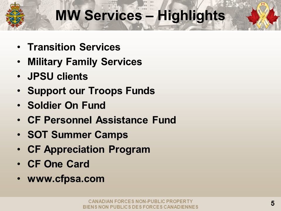 CANADIAN FORCES NON-PUBLIC PROPERTY BIENS NON PUBLICS DES FORCES CANADIENNES 5 MW Services – Highlights Transition Services Military Family Services JPSU clients Support our Troops Funds Soldier On Fund CF Personnel Assistance Fund SOT Summer Camps CF Appreciation Program CF One Card