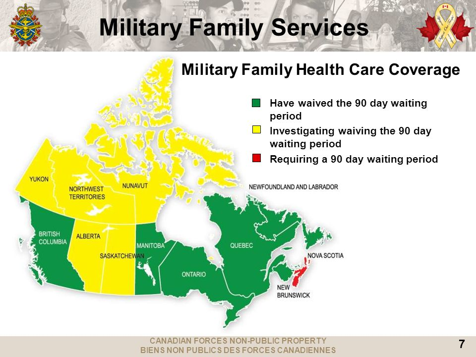 CANADIAN FORCES NON-PUBLIC PROPERTY BIENS NON PUBLICS DES FORCES CANADIENNES 7 Military Family Health Care Coverage Have waived the 90 day waiting period Investigating waiving the 90 day waiting period Requiring a 90 day waiting period Military Family Services