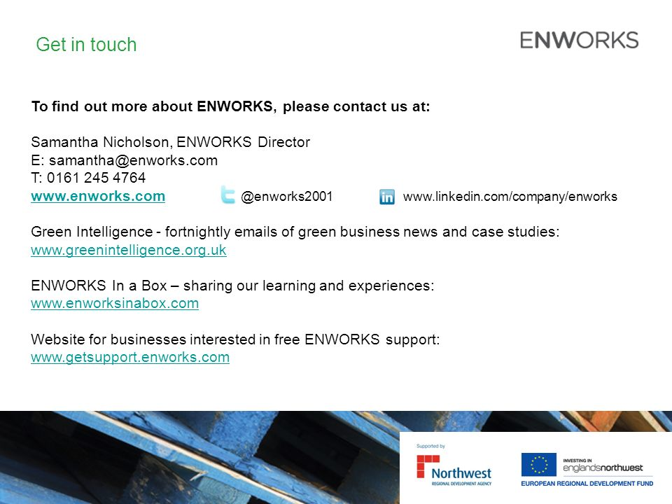 Get in touch To find out more about ENWORKS, please contact us at: Samantha Nicholson, ENWORKS Director E: samantha@enworks.com T: 0161 245 4764 www.enworks.comwww.enworks.com @enworks2001 www.linkedin.com/company/enworks Green Intelligence - fortnightly emails of green business news and case studies: www.greenintelligence.org.uk ENWORKS In a Box – sharing our learning and experiences: www.enworksinabox.com Website for businesses interested in free ENWORKS support: www.getsupport.enworks.com www.getsupport.enworks.com
