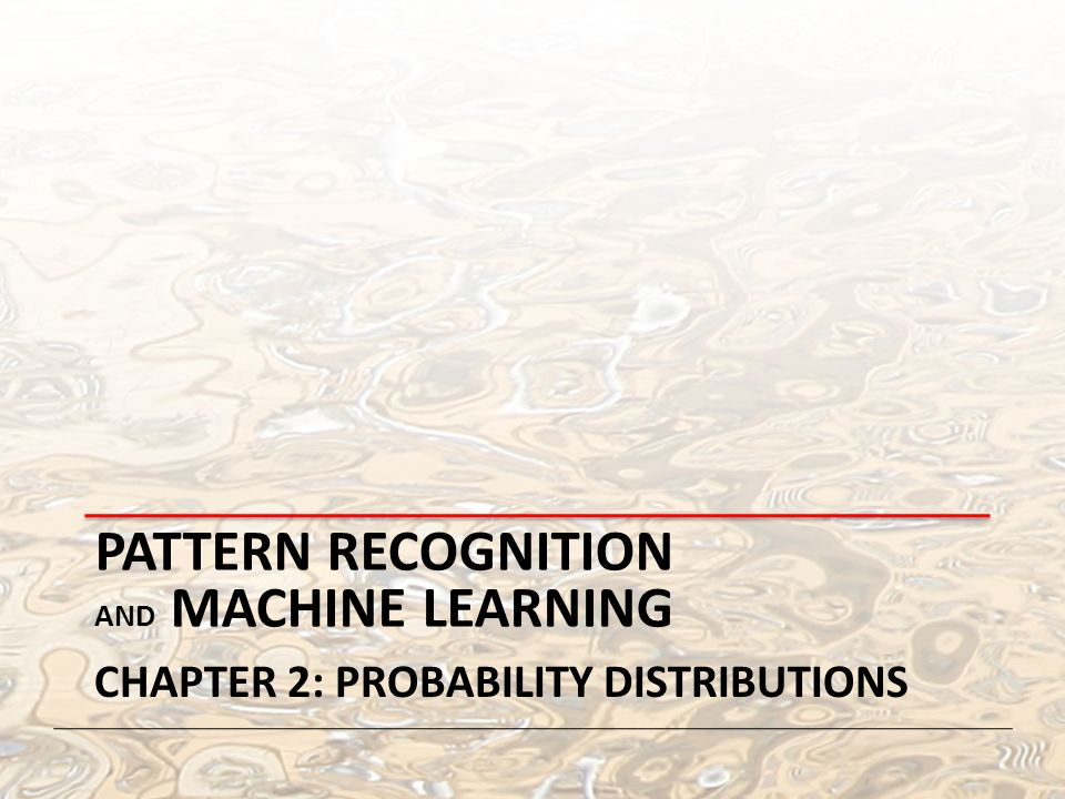 PATTERN RECOGNITION AND MACHINE LEARNING CHAPTER 2: PROBABILITY DISTRIBUTIONS