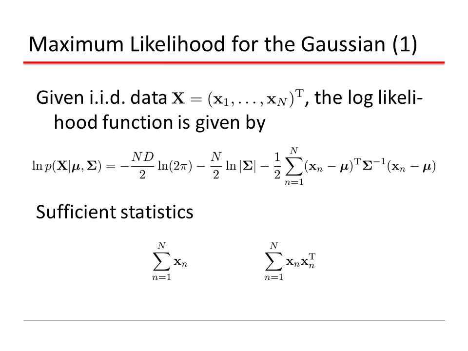 Maximum Likelihood for the Gaussian (1) Given i.i.d. data, the log likeli- hood function is given by Sufficient statistics
