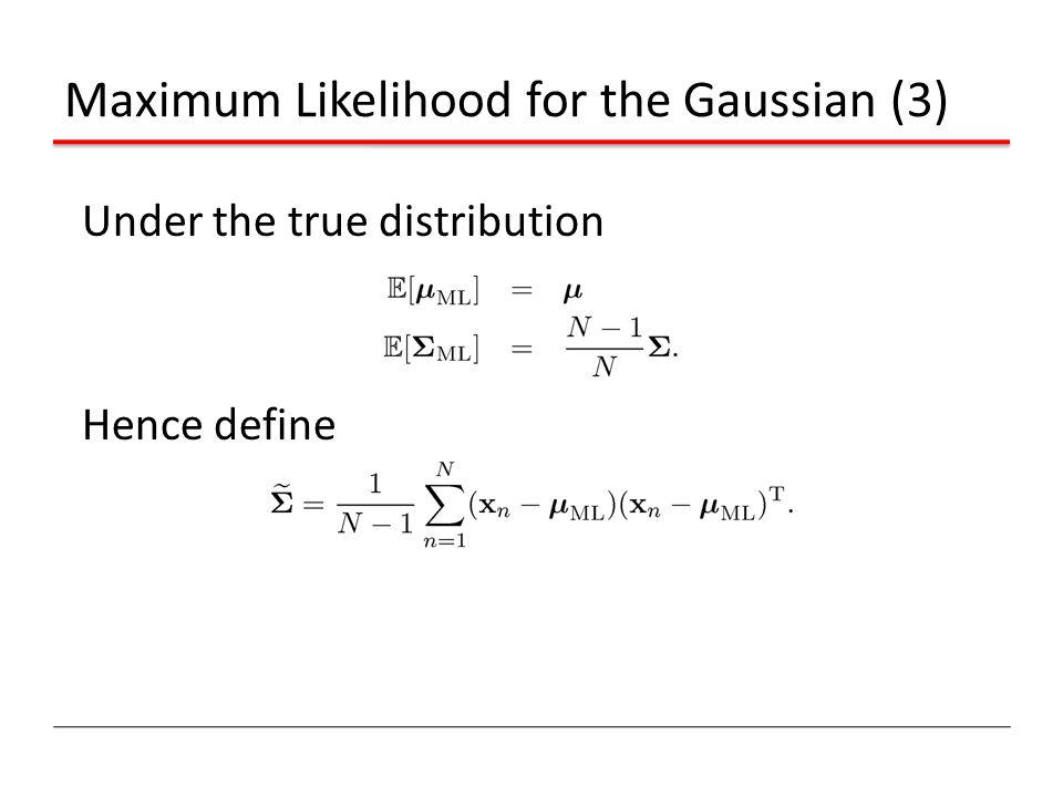 Maximum Likelihood for the Gaussian (3) Under the true distribution Hence define