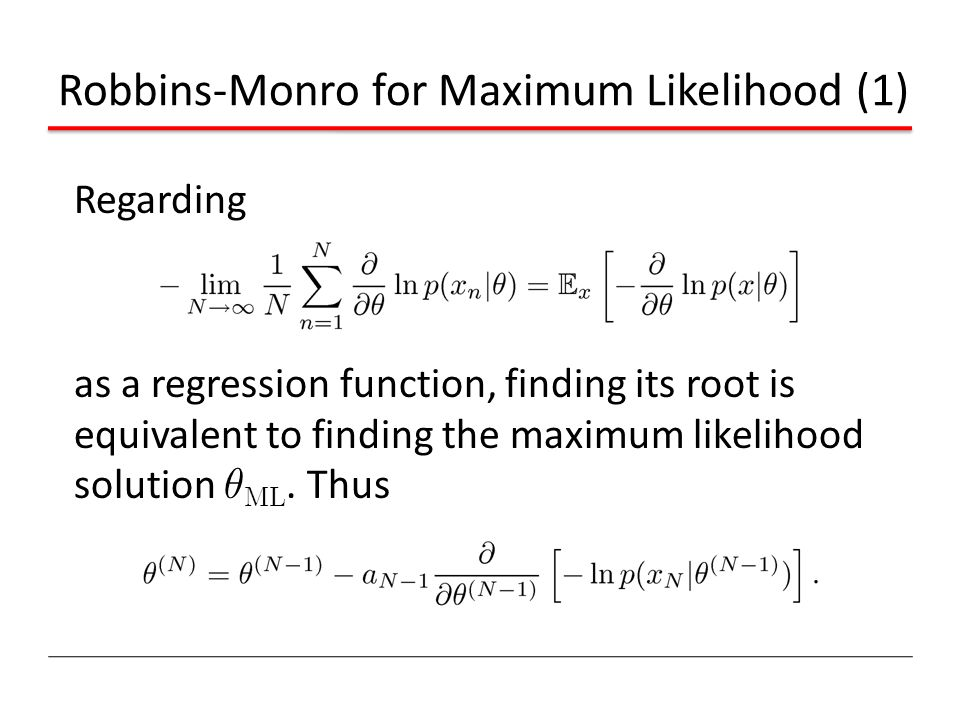 Regarding as a regression function, finding its root is equivalent to finding the maximum likelihood solution µ ML. Thus Robbins-Monro for Maximum Lik