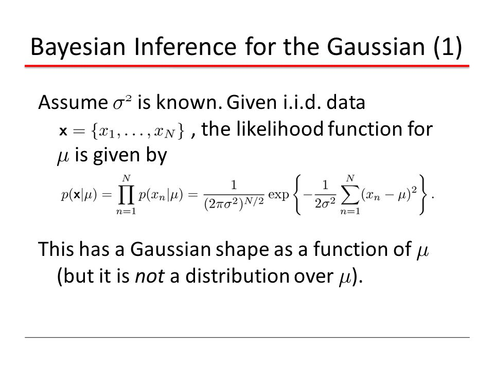 Bayesian Inference for the Gaussian (1) Assume ¾ 2 is known. Given i.i.d. data, the likelihood function for ¹ is given by This has a Gaussian shape as