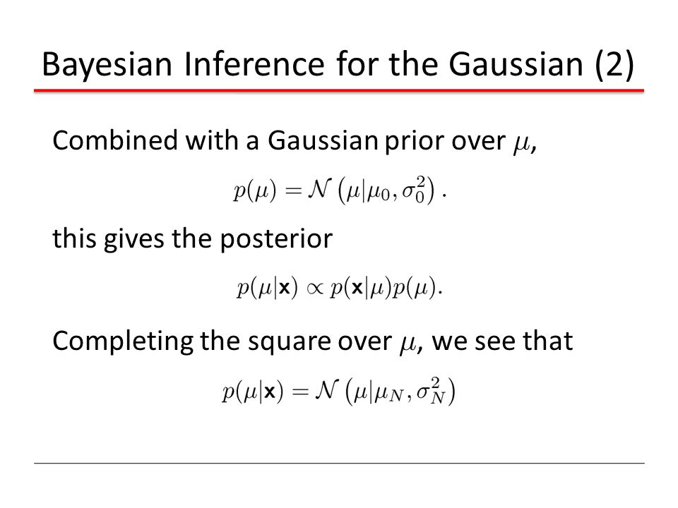 Bayesian Inference for the Gaussian (2) Combined with a Gaussian prior over ¹, this gives the posterior Completing the square over ¹, we see that