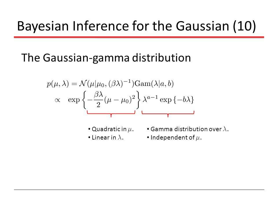 Bayesian Inference for the Gaussian (10) The Gaussian-gamma distribution Quadratic in ¹. Linear in ¸. Gamma distribution over ¸. Independent of ¹.