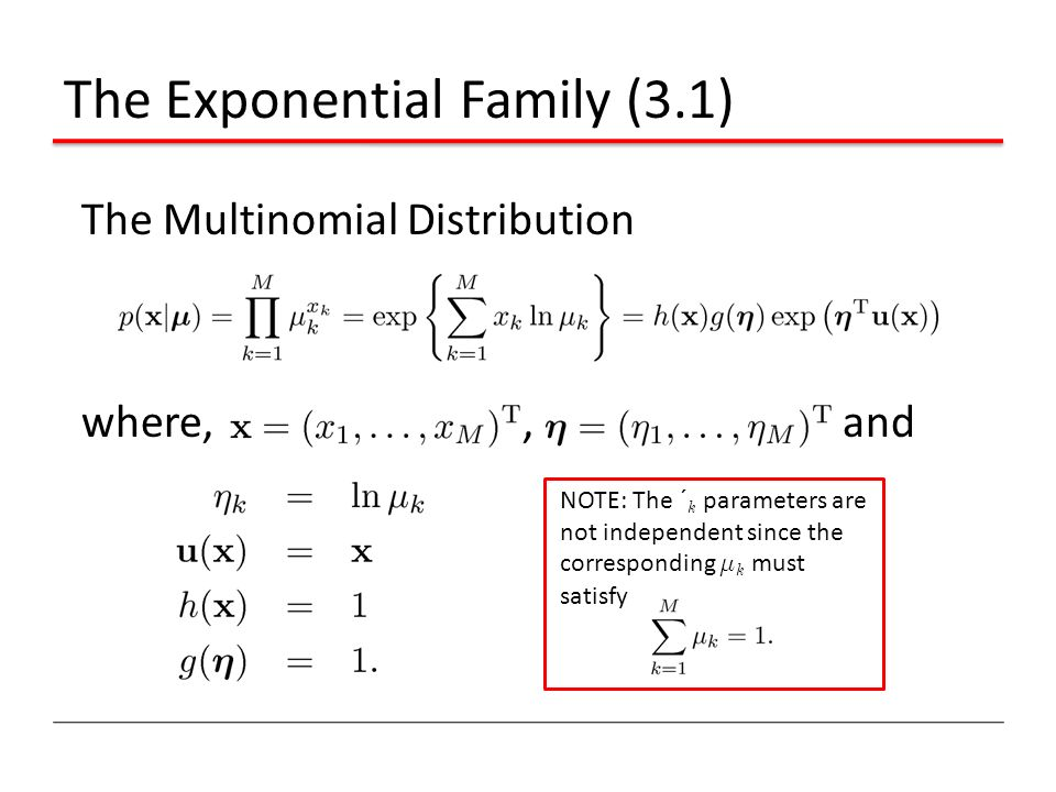 The Exponential Family (3.1) The Multinomial Distribution where,, and NOTE: The ´ k parameters are not independent since the corresponding ¹ k must sa