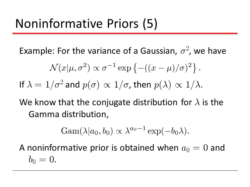 Noninformative Priors (5) Example: For the variance of a Gaussian, ¾ 2, we have If ¸ = 1/ ¾ 2 and p ( ¾ ) / 1/ ¾, then p ( ¸ ) / 1/ ¸. We know that th