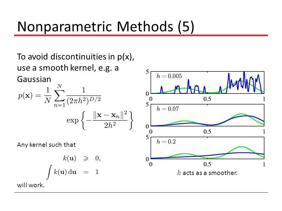 Nonparametric Methods (5) To avoid discontinuities in p(x), use a smooth kernel, e.g. a Gaussian Any kernel such that will work. h acts as a smoother.