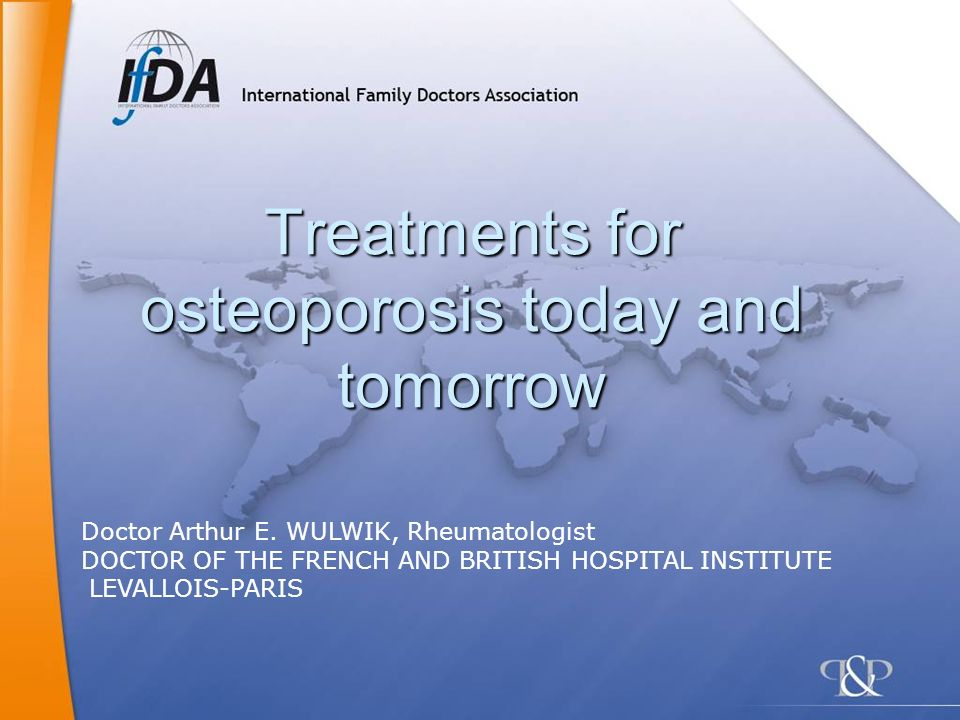 Treatments for osteoporosis today and tomorrow Doctor Arthur E. WULWIK, Rheumatologist DOCTOR OF THE FRENCH AND BRITISH HOSPITAL INSTITUTE LEVALLOIS-P