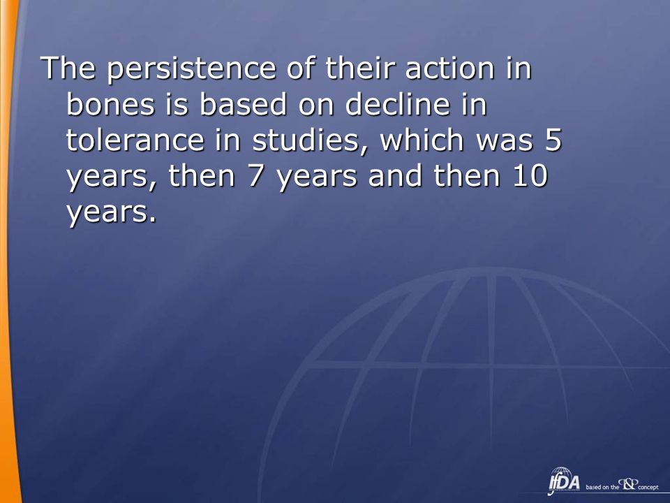 The persistence of their action in bones is based on decline in tolerance in studies, which was 5 years, then 7 years and then 10 years.