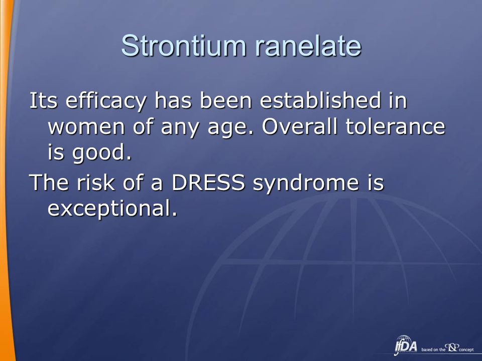 Strontium ranelate Its efficacy has been established in women of any age. Overall tolerance is good. The risk of a DRESS syndrome is exceptional.