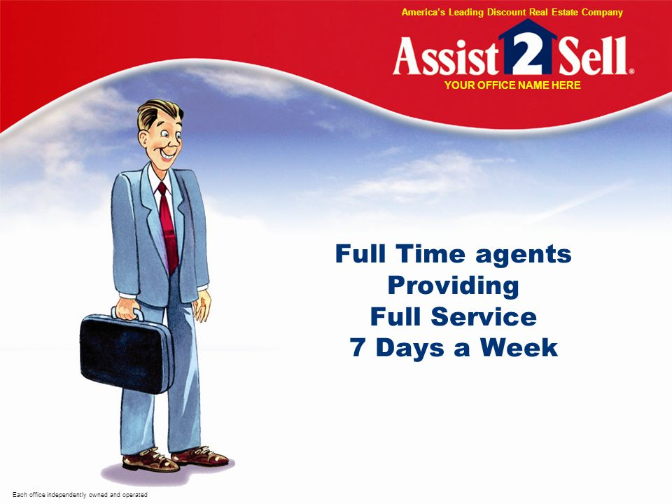 Full Time agents Providing Full Service 7 Days a Week Each office independently owned and operated Americas Leading Discount Real Estate Company YOUR OFFICE NAME HERE