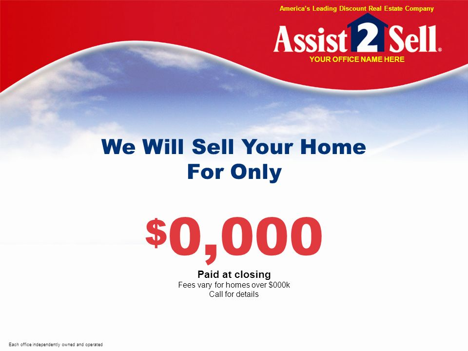 We Will Sell Your Home For Only $ 0,000 Paid at closing Fees vary for homes over $000k Call for details Each office independently owned and operated Americas Leading Discount Real Estate Company YOUR OFFICE NAME HERE