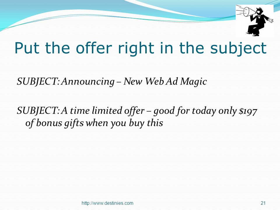 http://www.destinies.com21 Put the offer right in the subject SUBJECT: Announcing – New Web Ad Magic SUBJECT: A time limited offer – good for today only $197 of bonus gifts when you buy this