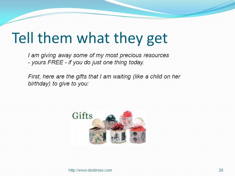 http://www.destinies.com26 Tell them what they get I am giving away some of my most precious resources - yours FREE - if you do just one thing today.