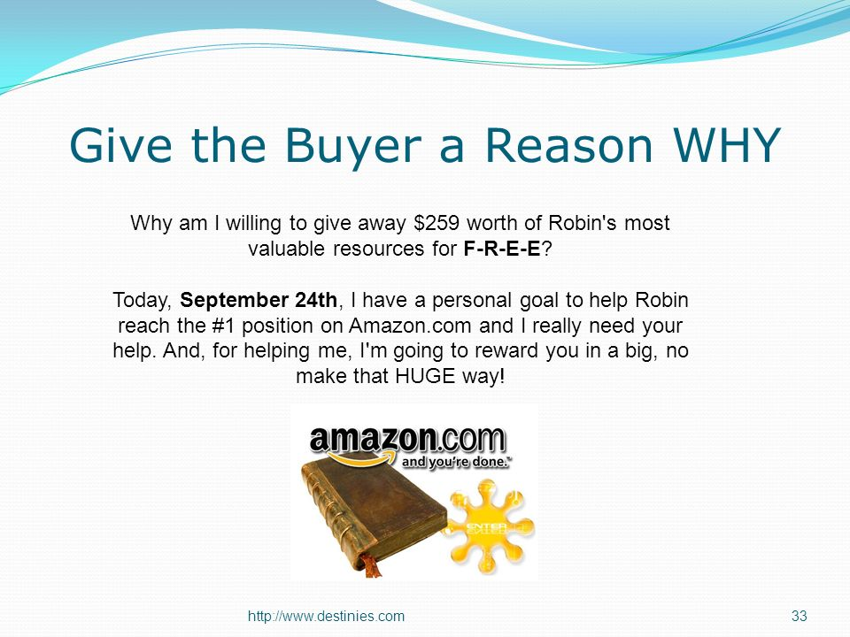 http://www.destinies.com33 Give the Buyer a Reason WHY Why am I willing to give away $259 worth of Robin s most valuable resources for F-R-E-E.