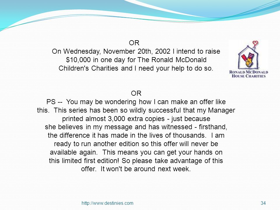 http://www.destinies.com34 OR On Wednesday, November 20th, 2002 I intend to raise $10,000 in one day for The Ronald McDonald Children s Charities and I need your help to do so.