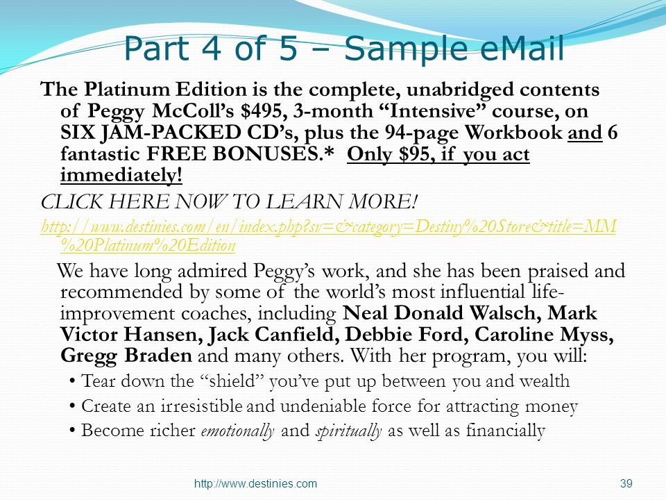 Part 4 of 5 – Sample eMail The Platinum Edition is the complete, unabridged contents of Peggy McColls $495, 3-month Intensive course, on SIX JAM-PACKED CDs, plus the 94-page Workbook and 6 fantastic FREE BONUSES.* Only $95, if you act immediately.