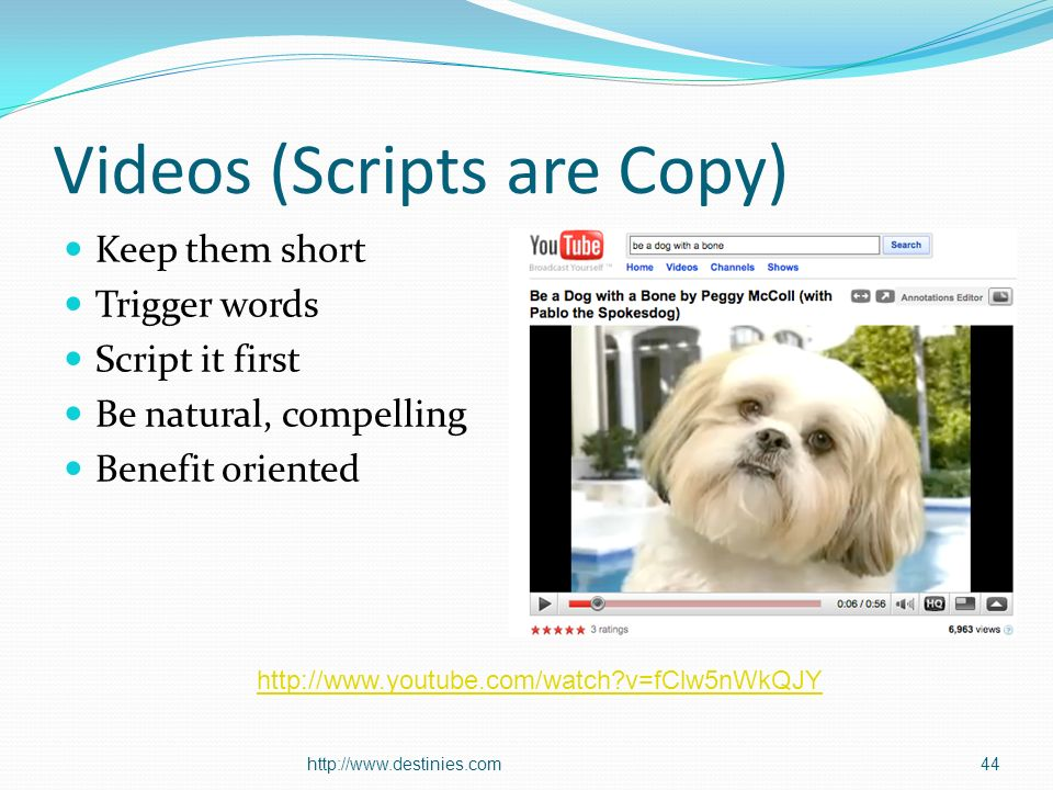 Videos (Scripts are Copy) Keep them short Trigger words Script it first Be natural, compelling Benefit oriented http://www.destinies.com44 http://www.youtube.com/watch?v=fClw5nWkQJY