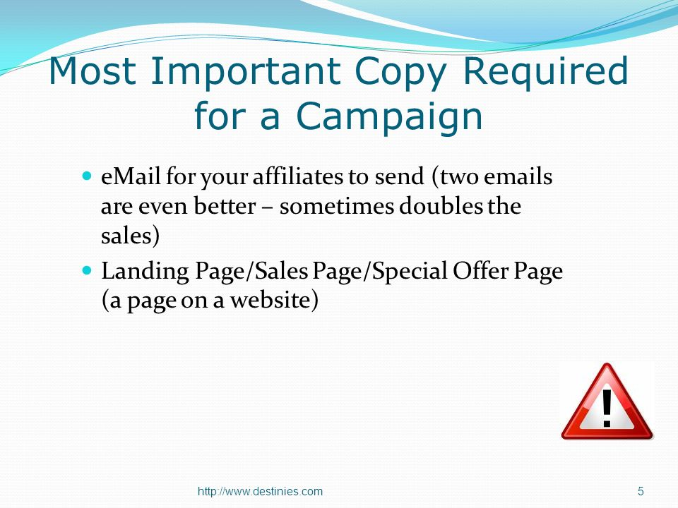 Most Important Copy Required for a Campaign eMail for your affiliates to send (two emails are even better – sometimes doubles the sales) Landing Page/Sales Page/Special Offer Page (a page on a website) http://www.destinies.com5