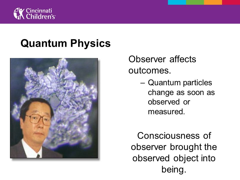 Quantum Physics Observer affects outcomes. –Quantum particles change as soon as observed or measured. Consciousness of observer brought the observed o