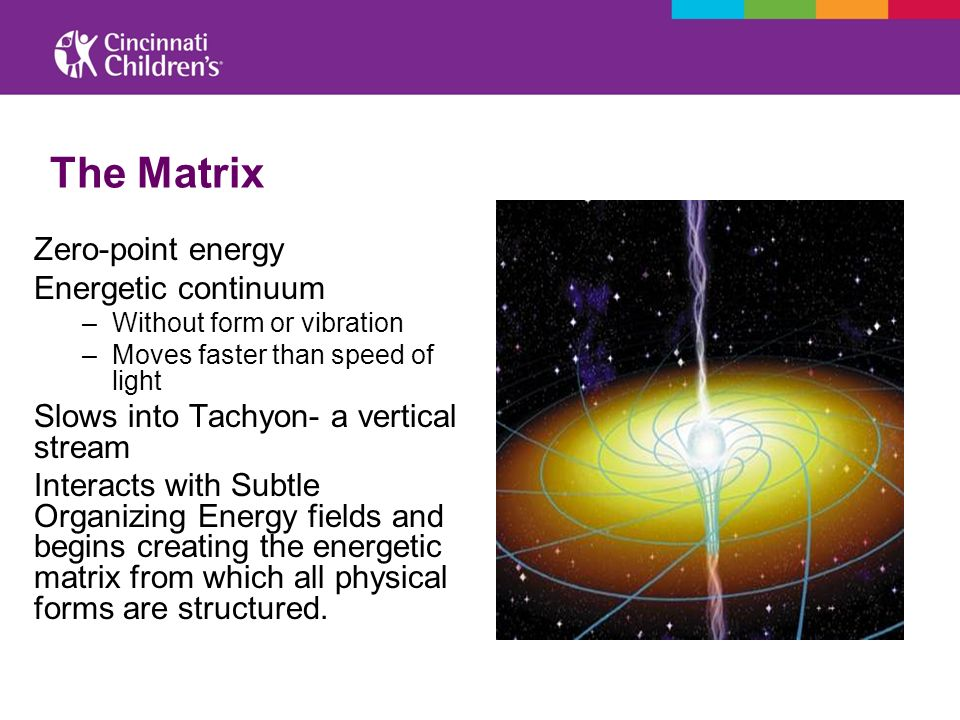 The Matrix Zero-point energy Energetic continuum –Without form or vibration –Moves faster than speed of light Slows into Tachyon- a vertical stream In