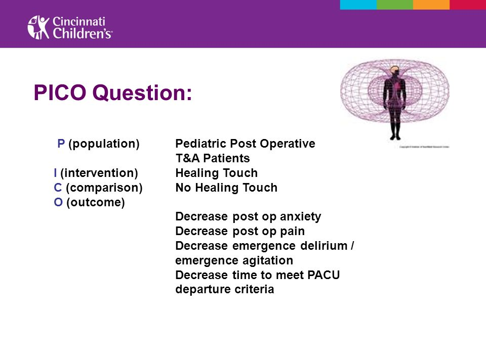 PICO Question: P (population) Pediatric Post Operative T&A Patients I (intervention) Healing Touch C (comparison) No Healing Touch O (outcome) Decreas
