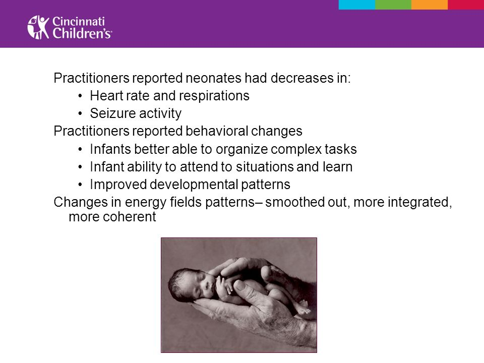 Practitioners reported neonates had decreases in: Heart rate and respirations Seizure activity Practitioners reported behavioral changes Infants bette