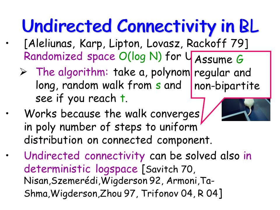Undirected Connectivity in RL [Aleliunas, Karp, Lipton, Lovasz, Rackoff 79] Randomized space O(log N) for USTCON.