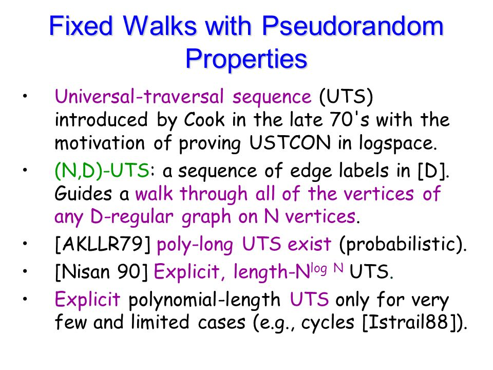 Fixed Walks with Pseudorandom Properties Universal-traversal sequence (UTS) introduced by Cook in the late 70 s with the motivation of proving USTCON in logspace.