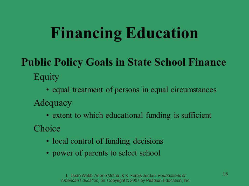 16 Financing Education Public Policy Goals in State School Finance Equity equal treatment of persons in equal circumstances Adequacy extent to which e