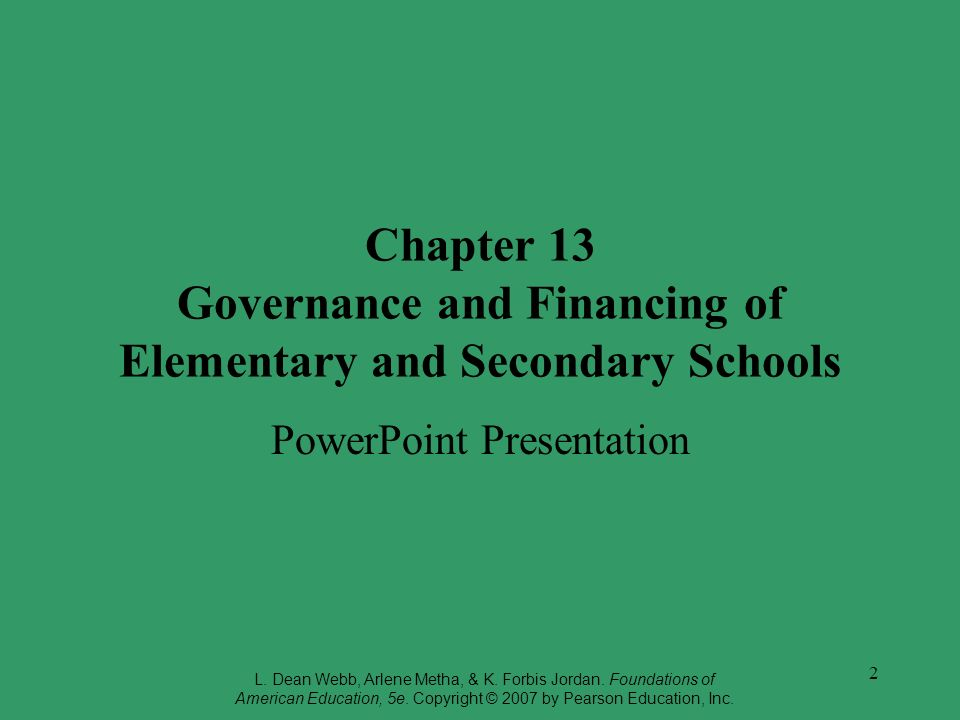 2 Chapter 13 Governance and Financing of Elementary and Secondary Schools PowerPoint Presentation L. Dean Webb, Arlene Metha, & K. Forbis Jordan. Foun