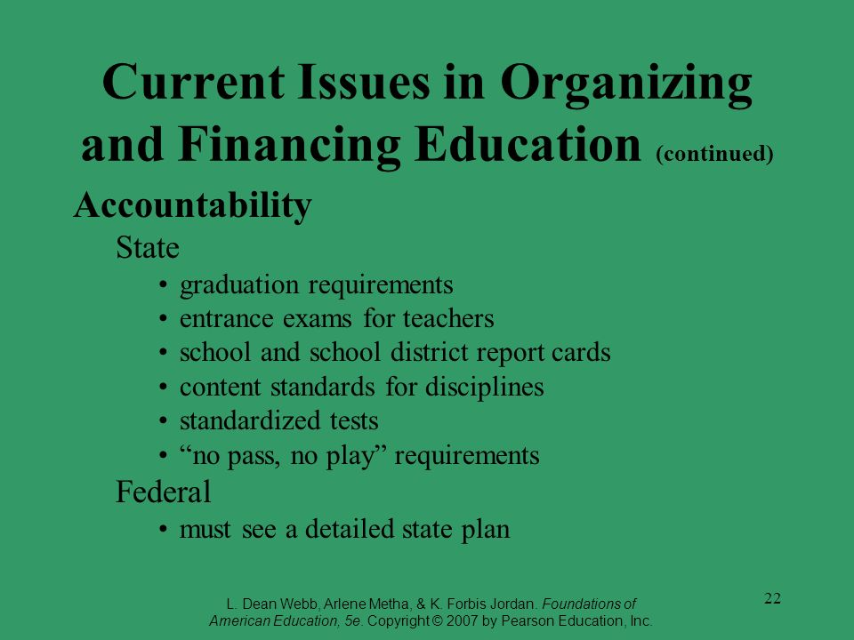 22 Current Issues in Organizing and Financing Education (continued) Accountability State graduation requirements entrance exams for teachers school an