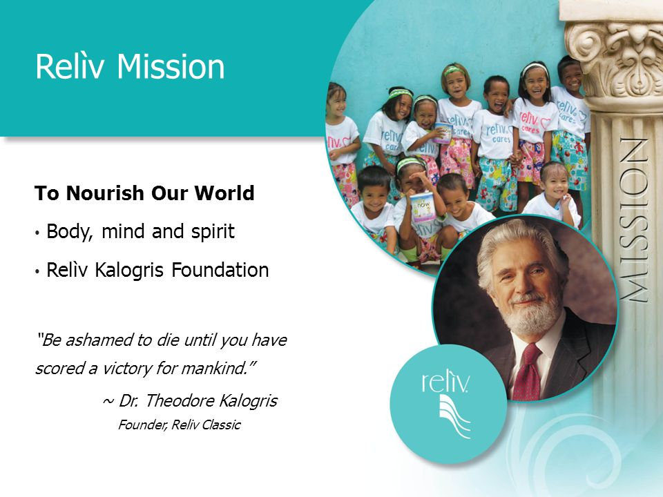 Relìv Mission To Nourish Our World Body, mind and spirit Relìv Kalogris Foundation Be ashamed to die until you have scored a victory for mankind.