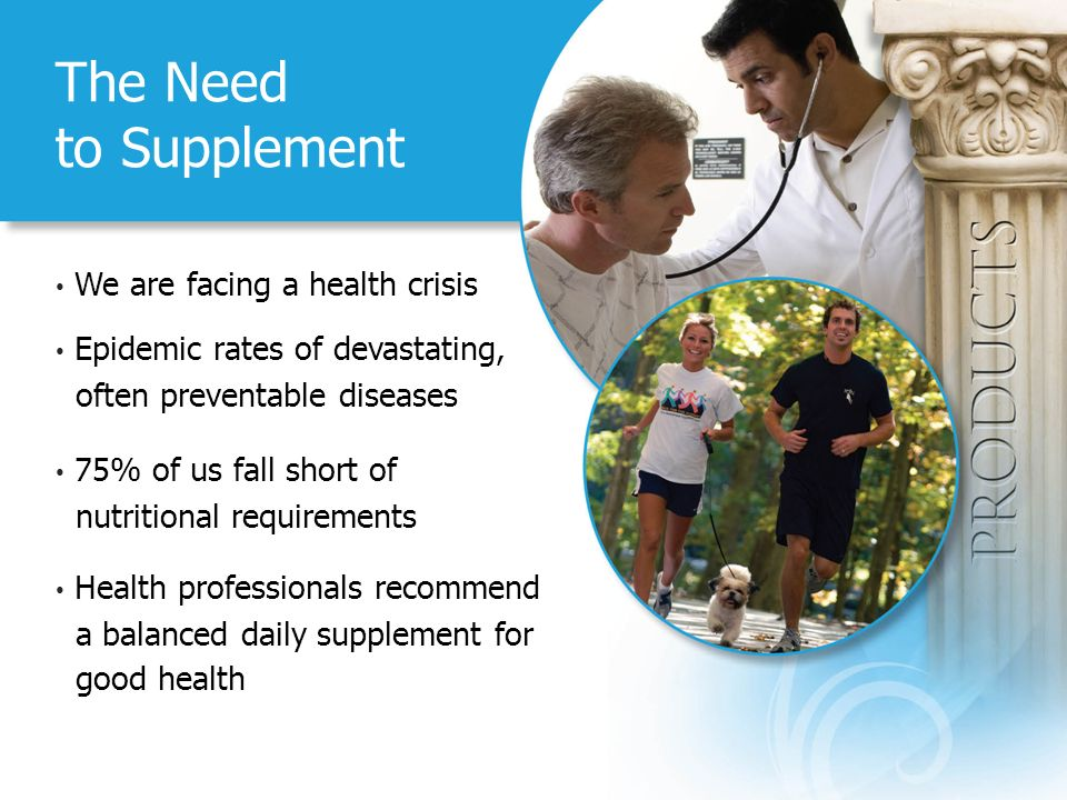 The Need to Supplement We are facing a health crisis Epidemic rates of devastating, often preventable diseases 75% of us fall short of nutritional requirements Health professionals recommend a balanced daily supplement for good health