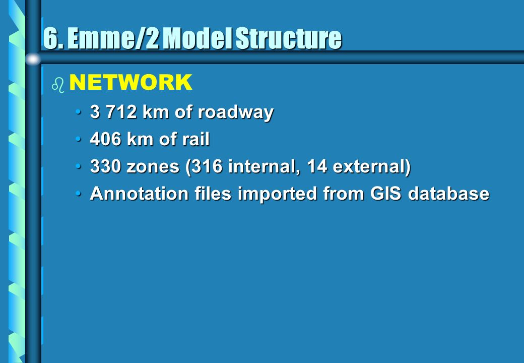 6. Emme/2 Model Structure b b NETWORK 3 712 km of roadway3 712 km of roadway 406 km of rail406 km of rail 330 zones (316 internal, 14 external)330 zon