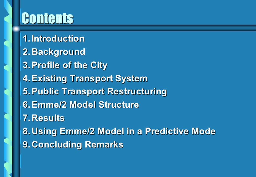 Contents 1.Introduction 2.Background 3.Profile of the City 4.Existing Transport System 5.Public Transport Restructuring 6.Emme/2 Model Structure 7.Res