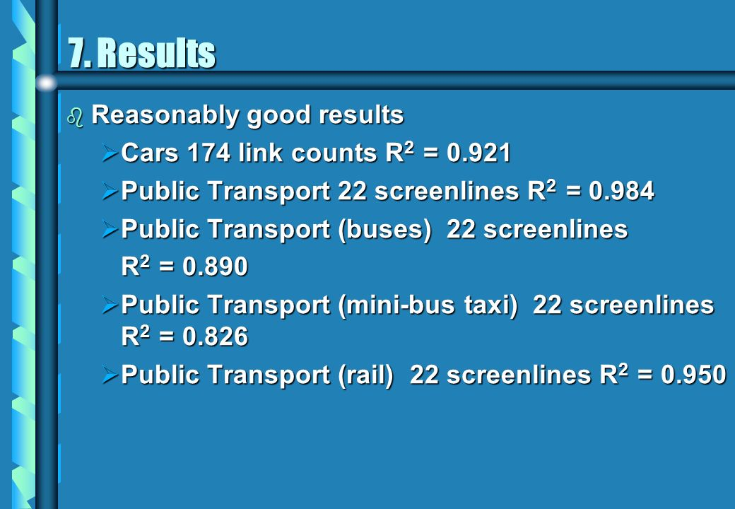 7. Results b Reasonably good results Cars 174 link counts R 2 = 0.921 Cars 174 link counts R 2 = 0.921 Public Transport 22 screenlines R 2 = 0.984 Pub