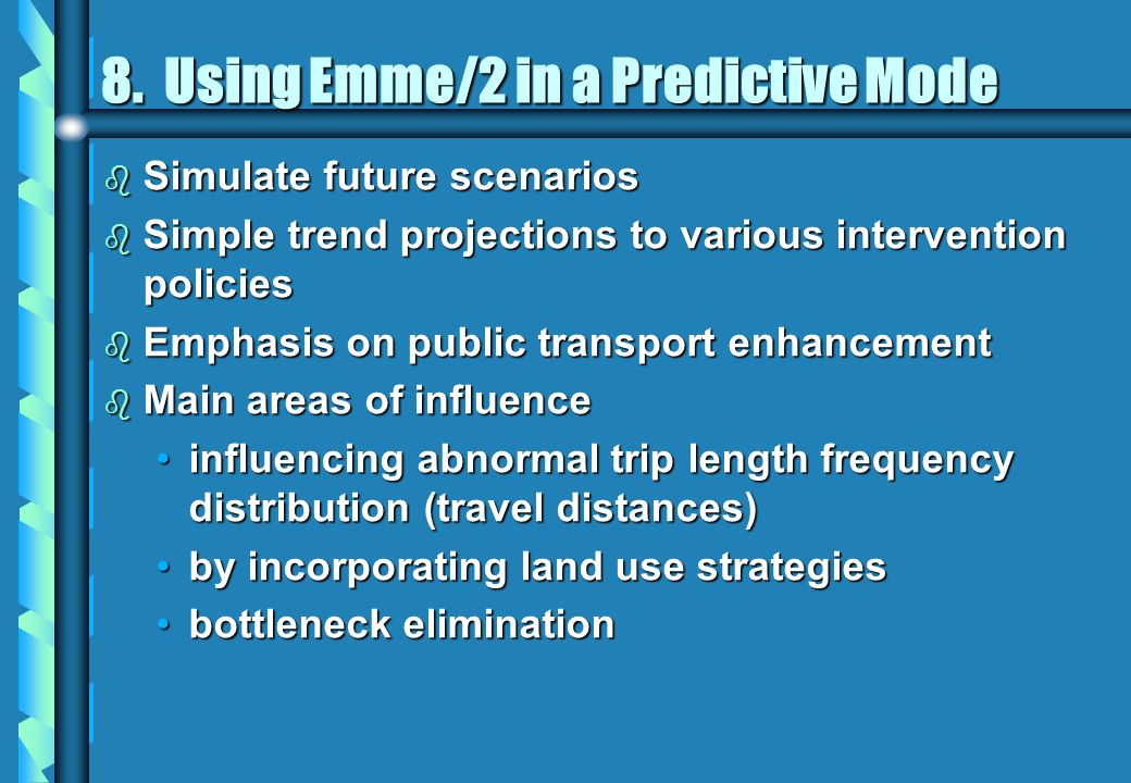 8. Using Emme/2 in a Predictive Mode b Simulate future scenarios b Simple trend projections to various intervention policies b Emphasis on public tran