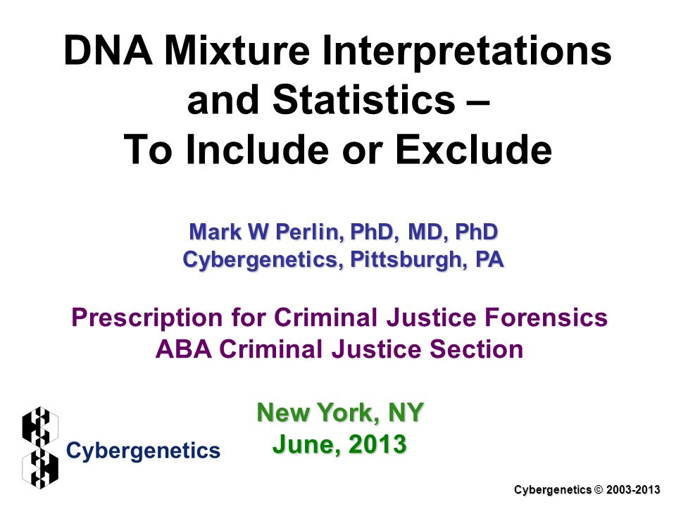 DNA Mixture Interpretations and Statistics – To Include or Exclude Cybergenetics © 2003-2013 Prescription for Criminal Justice Forensics ABA Criminal