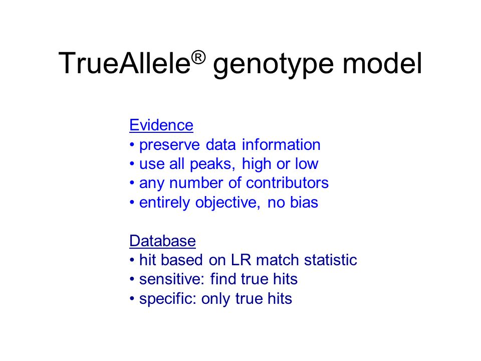 TrueAllele ® genotype model Evidence preserve data information use all peaks, high or low any number of contributors entirely objective, no bias Database hit based on LR match statistic sensitive: find true hits specific: only true hits