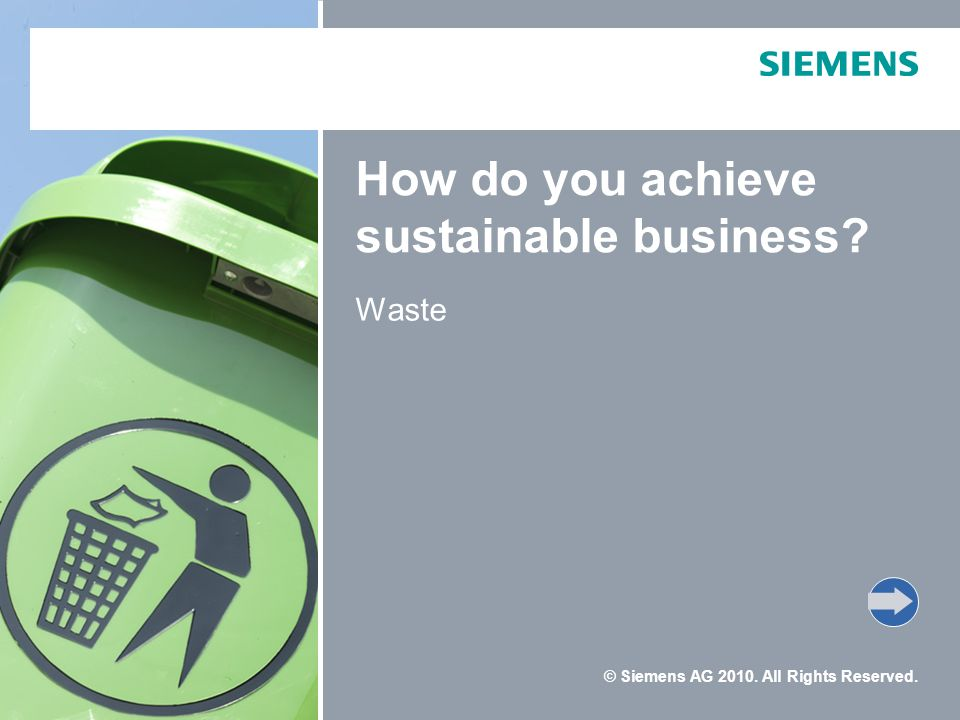 © Siemens AG 2010. All Rights Reserved. How do you achieve sustainable business? Waste