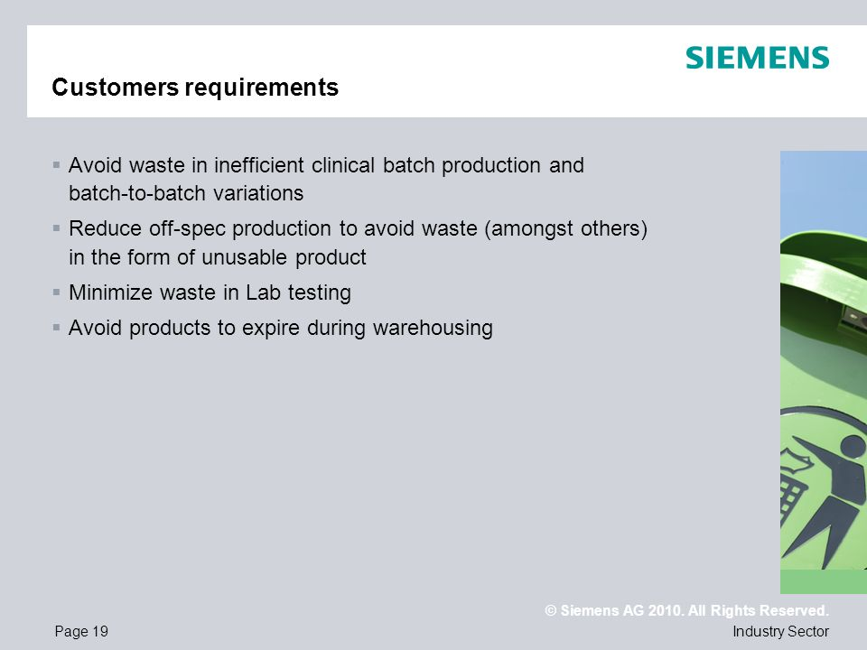 © Siemens AG 2010. All Rights Reserved. Industry SectorPage 19 Customers requirements Avoid waste in inefficient clinical batch production and batch-t
