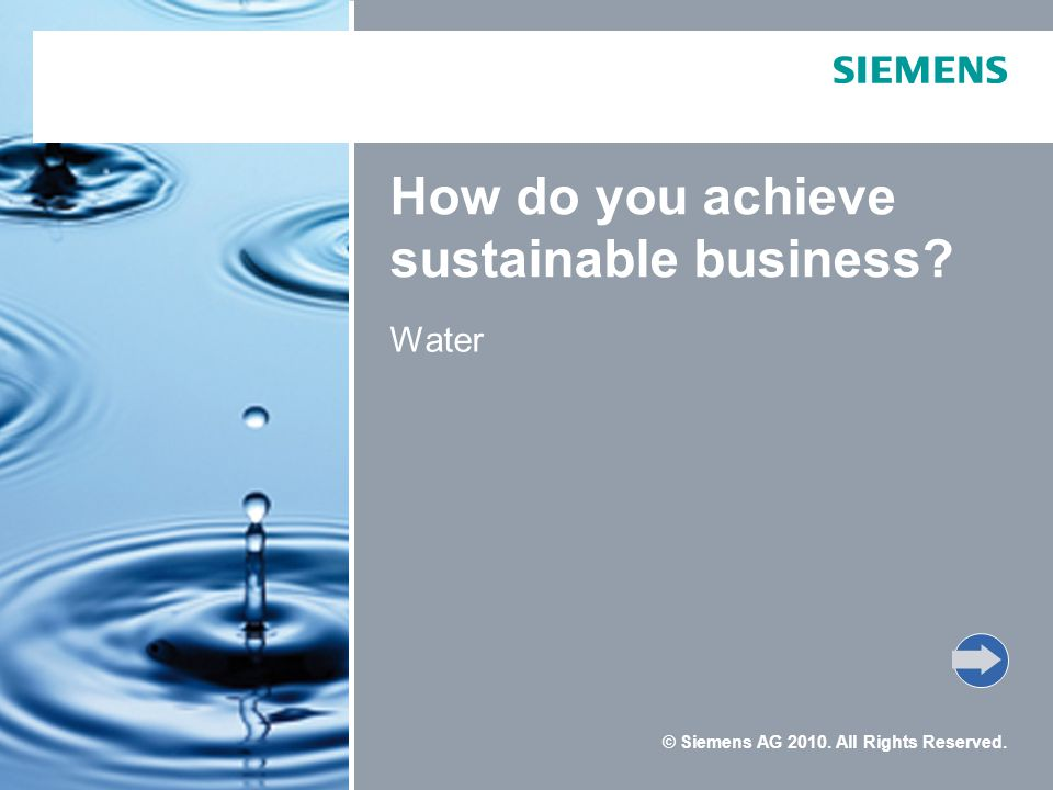 © Siemens AG 2010. All Rights Reserved. How do you achieve sustainable business? Water