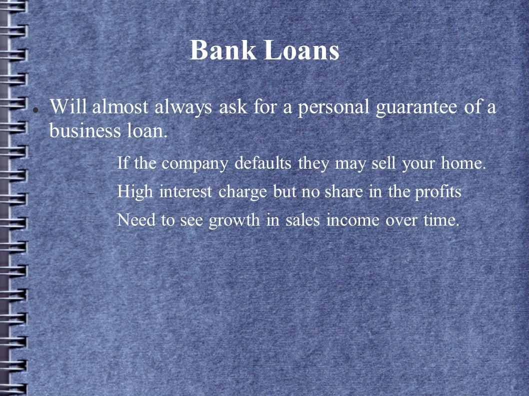Bank Loans Will almost always ask for a personal guarantee of a business loan. If the company defaults they may sell your home. High interest charge b