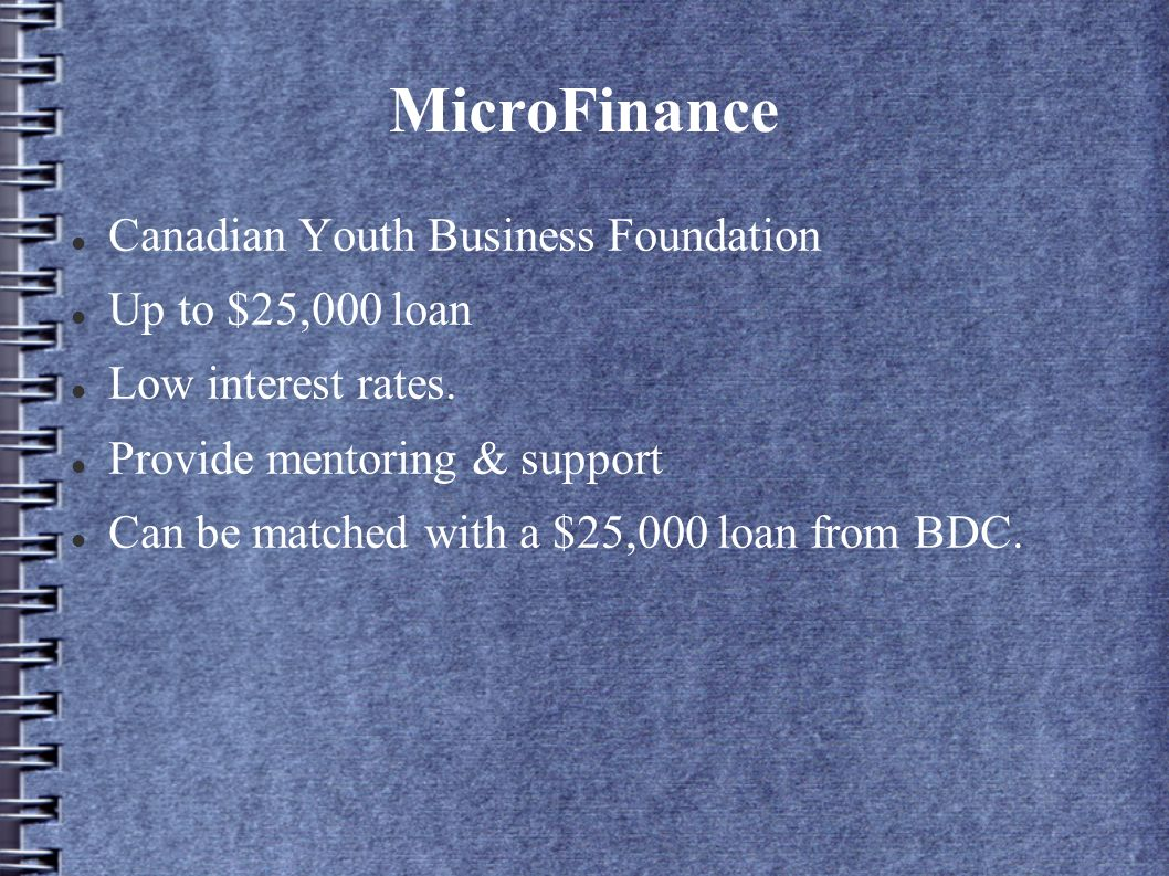 MicroFinance Canadian Youth Business Foundation Up to $25,000 loan Low interest rates. Provide mentoring & support Can be matched with a $25,000 loan