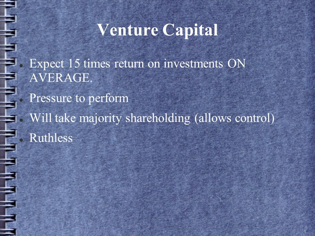 Venture Capital Expect 15 times return on investments ON AVERAGE. Pressure to perform Will take majority shareholding (allows control) Ruthless