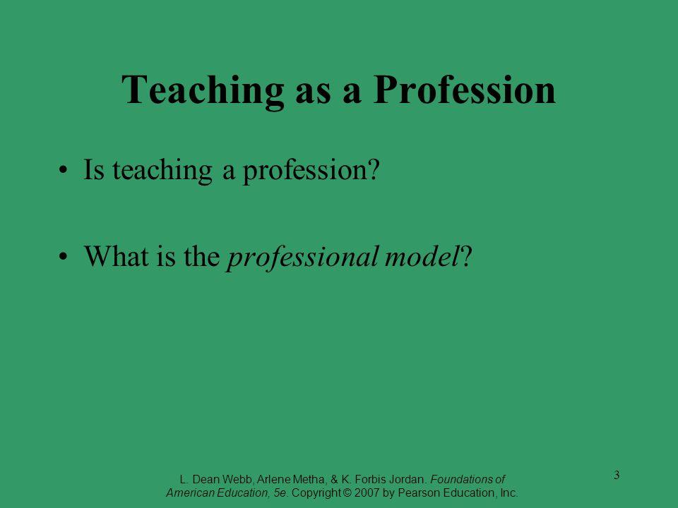 3 Teaching as a Profession Is teaching a profession? What is the professional model? L. Dean Webb, Arlene Metha, & K. Forbis Jordan. Foundations of Am