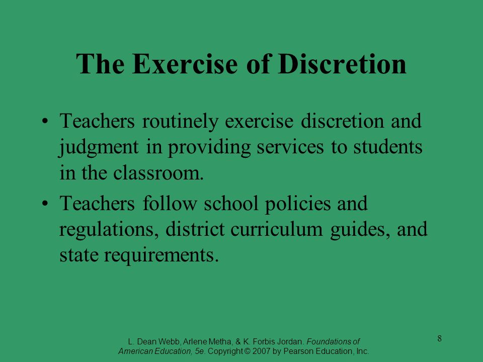 8 The Exercise of Discretion Teachers routinely exercise discretion and judgment in providing services to students in the classroom. Teachers follow s